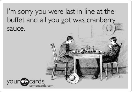 I'm sorry you were last in line at the buffet and all you got was cranberry sauce.
