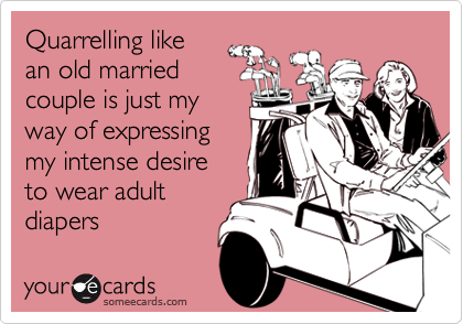 Quarrelling like an old married couple is just my way of expressing  my intense desire to wear adult diapers