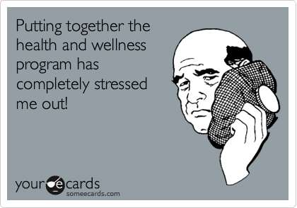 Putting together thehealth and wellnessprogram hascompletely stressedme out!