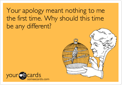 Your apology meant nothing to me the first time. Why should this time be any different?