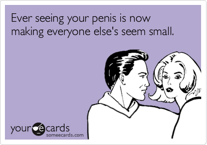Ever seeing your penis is now making everyone else's seem small.
