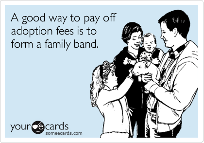 A good way to pay off adoption fees is to form a family band.