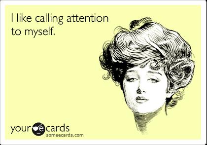 I like calling attentionto myself.