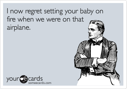 I now regret setting your baby on fire when we were on that