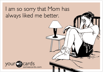 I am so sorry that Mom hasalways liked me better.