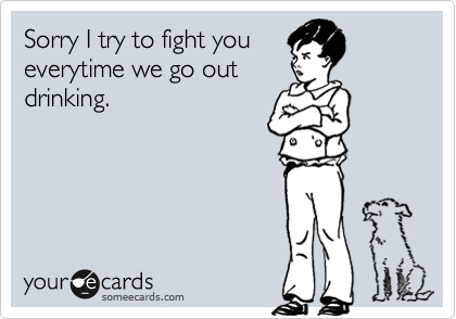 Sorry I try to fight youeverytime we go outdrinking.