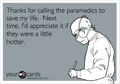 Thanks for calling the paramedics to save my life.  Nexttime, I'd appreciate it ifthey were a littlehotter.