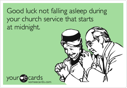 Good luck not falling asleep during your church service that starts at midnight.