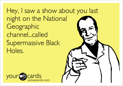 Hey, I saw a show about you last night on the NationalGeographicchannel...calledSupermassive BlackHoles.