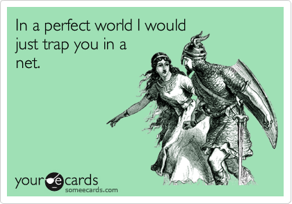 In a perfect world I would