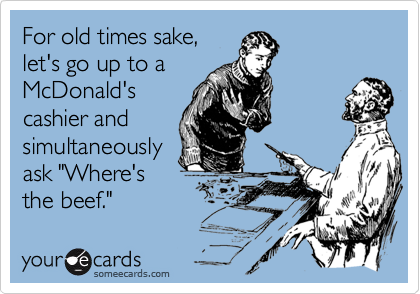 """For old times sake,let's go up to aMcDonald'scashier andsimultaneouslyask """"Where'sthe beef."""""""