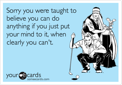 Sorry you were taught tobelieve you can doanything if you just putyour mind to it, whenclearly you can't.