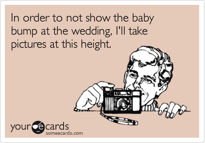 In order to not show the baby bump at the wedding, I'll take pictures at this height.