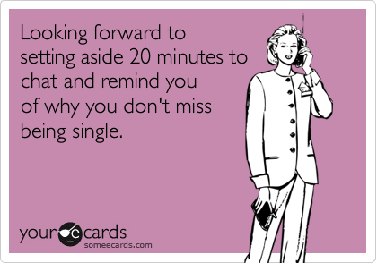 Looking forward tosetting aside 20 minutes tochat and remind you of why you don't missbeing single.