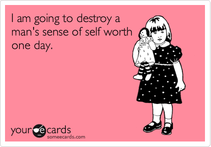 I am going to destroy a man's sense of self worth one day.