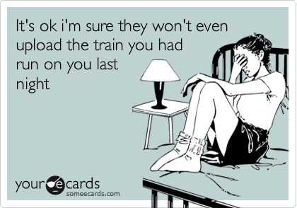 It's ok i'm sure they won't even upload the train you had run on you last night