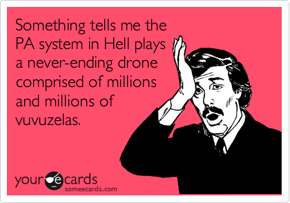 Something tells me the PA system in Hell plays a never-ending drone comprised of millions and millions of vuvuzelas.