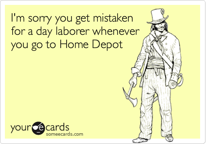 I'm sorry you get mistakenfor a day laborer wheneveryou go to Home Depot