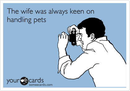The wife was always keen on handling pets