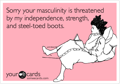 Sorry your masculinity is threatened by my independence, strength, and steel-toed boots.
