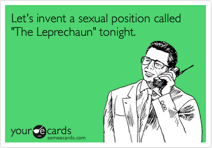 """Let's invent a sexual position called """"The Leprechaun"""" tonight."""