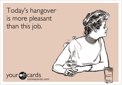 Today's hangoveris more pleasantthan this job.