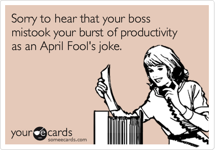 Sorry to hear that your boss mistook your burst of productivity as an April Fool's joke.