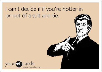 I can't decide if if you're hotter in or out of a suit and tie.