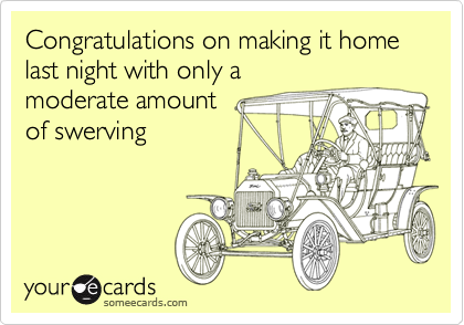 Congratulations on making it home last night with only amoderate amountof swerving