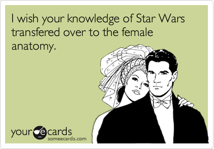 I wish your knowledge of Star Wars transfered over to the female anatomy.