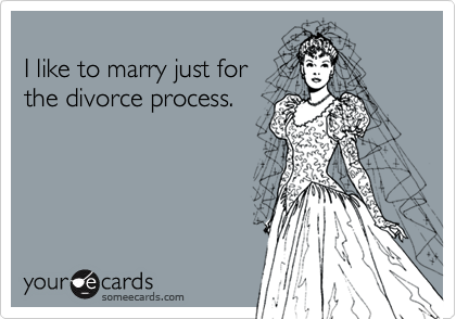 I like to marry just for the divorce process.