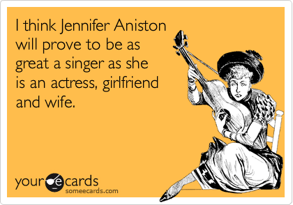 I think Jennifer Aniston will prove to be as great a singer as she is an actress, girlfriend and wife.