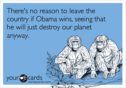 There's no reason to leave the country if Obama wins, seeing that he will just destroy our planet anyway.