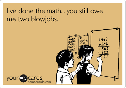 I've done the math... you still owe me two blowjobs.