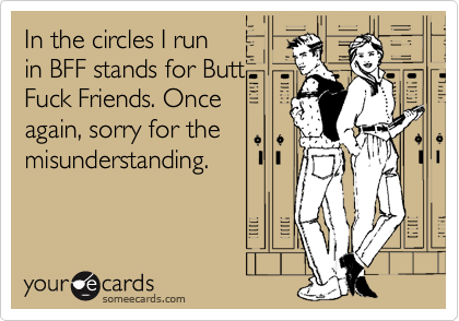 In the circles I run in BFF stands for ButtFuck Friends. Onceagain, sorry for themisunderstanding.