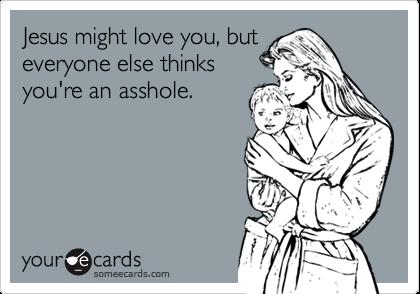 Jesus might love you, buteveryone else thinksyou're an asshole.