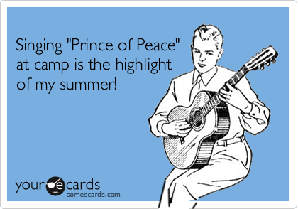 """Singing """"Prince of Peace""""at camp is the highlightof my summer!"""