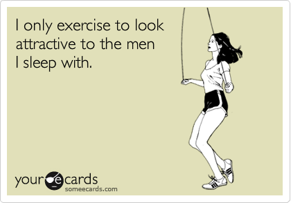 I only exercise to lookattractive to the menI sleep with.