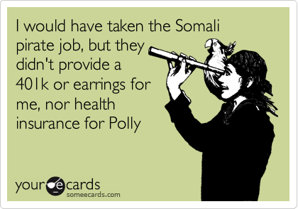 I would have taken the Somali pirate job, but they