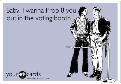 Baby, I wanna Prop 8 youout in the voting booth