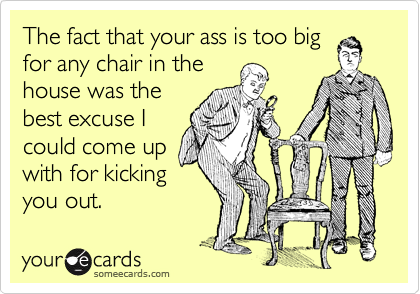 The fact that your ass is too big