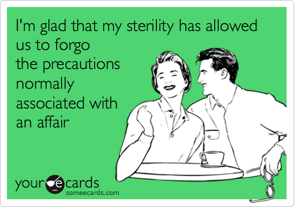 I'm glad that my sterility has allowed us to forgo