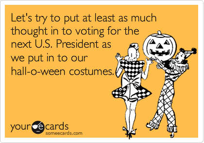 Let's try to put at least as much thought in to voting for thenext U.S. President aswe put in to ourhall-o-ween costumes.