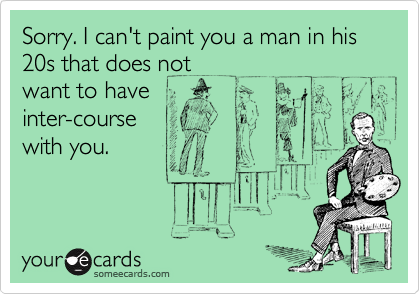 Sorry. I can't paint you a man in his 20s that does not want to have inter-course with you.