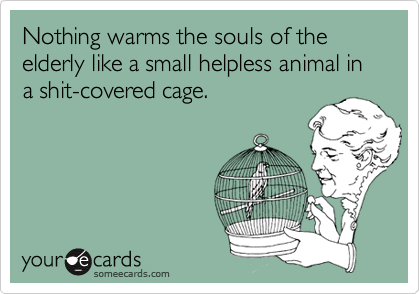 Nothing warms the souls of the elderly like a small helpless animal in a shit-covered cage.