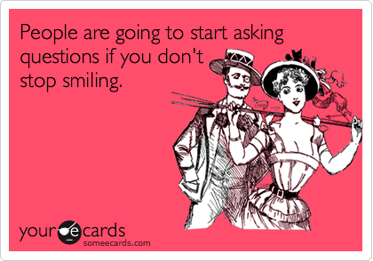 People are going to start asking  questions if you don't stop smiling.