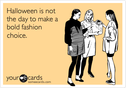 Halloween is notthe day to make abold fashionchoice.
