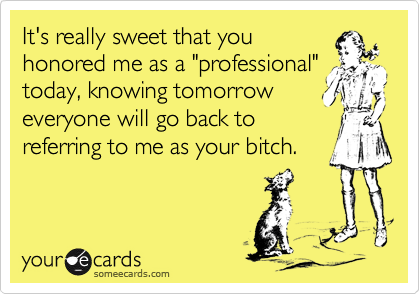 """It's really sweet that youhonored me as a """"professional""""today, knowing tomorroweveryone will go back toreferring to me as your bitch."""