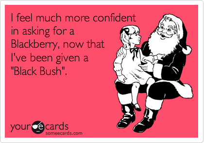 """I feel much more confident in asking for a Blackberry, now that I've been given a """"Black Bush""""."""