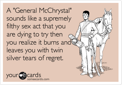 """A """"General McChrystal""""  sounds like a supremely filthy sex act that you are dying to try then you realize it burns and leaves you with twin silver tears of regret."""